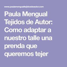Paula Mengual Tejidos de Autor: Como adaptar a nuestro talle una prenda que queremos tejer