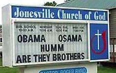 "Offensive and illiterate. To make this sign, just take the Obama/Osama classic and add three pinches of stupidity. First assume that parents give their sons the same name, minus one letter. Then misspell ""hmmm"" or ""hmm."" And finally, omit all punctuation. The genius behind the sign, Pastor Roger Byrd of the Jonesville Church of God in Jonesville, South Carolina, explained his process as well as the deep meaning not immediately evident: ""See, it asks a question: Are they . . ."