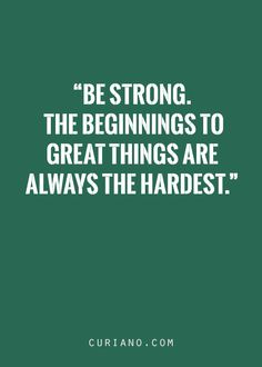 Be strong. The beginnings to great things are always the hardest.