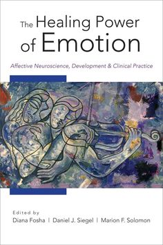 The Healing Power of Emotion: Affective Neuroscience, Development, and Clinical Practice
