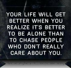 Your life will get better when you realize its better to be alone than to chase people who don't really care about you.