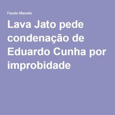 Lava Jato pede condenação de Eduardo Cunha por improbidade
