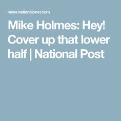 Mike Holmes: Hey! Cover up that lower half | National Post