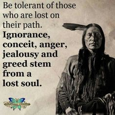 Couple Quotes : Be tolerant of those who are lost on their path. Ignorance, conceit anger, jealousy and greed stem from a lost soul. Native American Prayers, Native American Spirituality, Native American Wisdom, Native American History, American Symbols, American Indians, Cherokee History, Wisdom Quotes, True Quotes