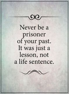 quotes Never be a prisoner of your past. It was just a lesson, not a life sentence.