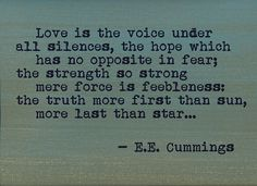 """Love is the voice under all silences, the hope which has no opposite in fear; the strength so strong mere force is feebleness: the truth more first than sun, more last than star..."" ~E.E. Cummings"