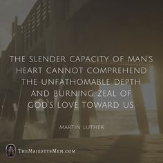 """""""The slender capacity of man's heart cannot comprehend the unfathomable depth and burning zeal of God's love toward us."""" -- Martin Luther 