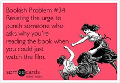 Bookish Problems: Resisting urge to punch someone for asking why you're reading the book when you can just watch the film!