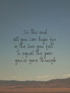 in the end, all you can hope for is the love you felt to equal the pain you've gone through