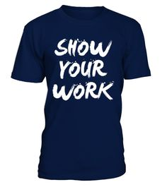 # [T Shirt]74-Show Your Work .  Hungry Up!!! Get yours now!!! Don't be late!!! Show Your WorkTags: Directions, Edition, Humor, Movie, Show, Your, Work, Television, Tv, Show, Work, culture, geek