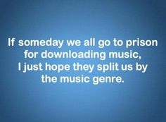 If someday we go to prison for downloading music, I just hope they split us by music genre.