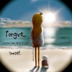 FORGIVE .... YOURSELF.