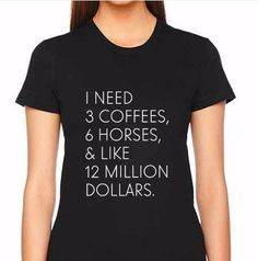 I Need 3 Coffees, 6 Horses, & Like 12 Million Dollars™ You need all of these, but first you need this tee! Other details: - Super soft 100% combed and ring-spun cotton tee - Slim feminine fit - We sug