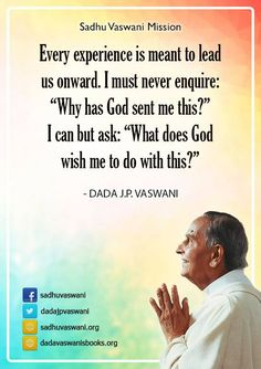 """Every experience is meant to lead us onward. I must never enquire: """"Why has God sent me this?"""" I can but ask: """"What does God wish me to do with this?"""" - Dada J. P. Vaswani #dadajpvaswani #quotes"""