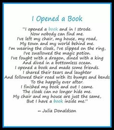 I opened a book... I love this! It's so true. Sometimes it's hard to believe you just read a book, and didn't actually go on the adventure.