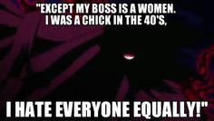 """Hellsing Ultimate Abridged quote... """"The funny thing is, in any other circumstance, you might have had a point there. Except my boss is a woman, I was a chick in the 40's, I hate everyone equally, and there's no one alive who can comprehend my sexual preference!"""""""