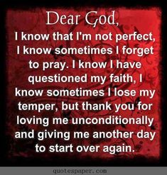 Dear God, thank you for loving me and giving me another day to start over again ~~I Love the Bible and Jesus Christ, Christian Quotes and verses. Faith Prayer, God Prayer, Prayer Quotes, Faith In God, Spiritual Quotes, Bible Quotes, Godly Quotes, Religious Quotes Strength, Sinners Prayer