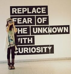 replace fear with curiousity