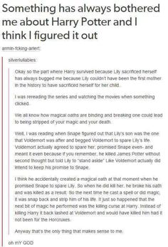 Harry survived because of lily's love protecting him. Voldemort having a binding oath would not protect harry later on after he killed lily like when he stayed at the dursleys and v couldn't go there ect ect. Harry Potter Theories, Harry Potter Jokes, Harry Potter Fandom, Harry Potter World, Harry Potter Marauders, Harry Potter Tumblr, Drarry, Dramione, No Muggles