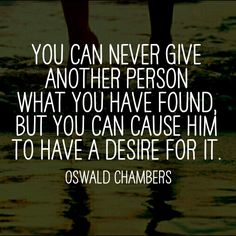 """""""You can never give another personwhat you have found, but you can cause him to have a desire for it. Scripture Quotes, Faith Quotes, Words Quotes, Wise Words, Bible Verses, Me Quotes, Sayings, Scriptures, Oswald Chambers"""