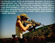 """The police can't stop an intruder, mugger, or stalker from hurting you. They can only pursue him only after her has hurt or killed you. Protecting yourself from harm is your responsibility, and you are far less likely to be hurt in a neighborhood of gun-owners than in one of disarmed citizens - even if you don't own a gun yourself."" HarryBrowne #SecondAmendment"