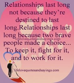 Relationships last long not because they're destined to last long.  Relationships last long because two brave people made a choice..to keep it, fight for it, and to work for it.