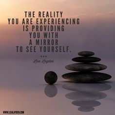 """""""The reality you are experiencing is providing you with a mirror to see yourself."""" - Lisa Layden  Do you like what you see?   'Til next time remember Life is happening BY you, not TO you™"""
