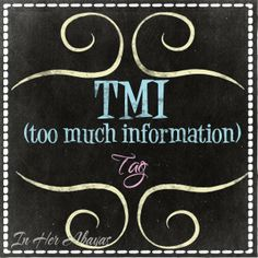 TMI (Too Much Information) Tag.