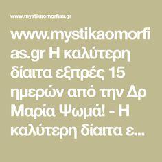 www.mystikaomorfias.gr Η καλύτερη δίαιτα εξπρές 15 ημερών από την Δρ Μαρία Ψωμά! - Η καλύτερη δίαιτα εξπρές 15 ημερών από την Δρ Μαρία Ψωμά! : Shape.gr H ειδικός στο αδυνάτισμα, Δρ Μαρία Ψωμά, δίνει στις αναγνώστριες του Shape το καλύτερο και πιο αποτελεσματικό πλάνο διατροφής για υγιεινή δίαιτα εξπρές 15 ημερών! «Δέχομαι όλο και συχνότερα επισκέψεις γυναικών στο ιατρείο, οι οποίες θέλουν κάτι δραστικό για να