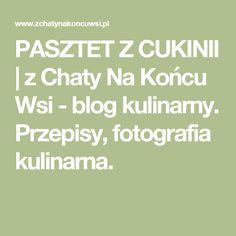 PASZTET Z CUKINII | z Chaty Na Końcu Wsi - blog kulinarny. Przepisy, fotografia kulinarna.
