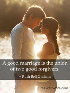 """A good marriage is the union of two good forgivers."" -Ruth Bell Graham"