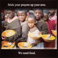 Atheism, Religion, God is Imaginary, Prayer, Children, Starvation. Stick your prayers up your ass. We need food. Reality check!