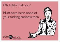 Clearly this applies to every ridiculous nosey ass person that I don't associate with for a reason.