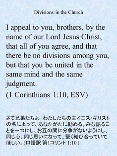 I appeal to you, brothers, by the name of our Lord Jesus Christ, that all of you agree, and that there be no divisions among you, but that you be united in the same mind and the same judgment. (1 Corinthians 1:10, ESV)さて兄弟たちよ。わたしたちの主イエス・キリストの名によって、あなたがたに勧める。みな語ることを一つにし、お互の間に分争がないようにし、同じ心、同じ思いになって、堅く結び合っていてほしい。(口語訳 第1コリント 1:10 )