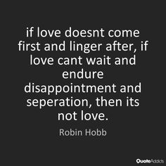 """Image result for """"if love doesnt come first and linger after, if love cant wait and endure disappointment and seperation, then its not love."""""""