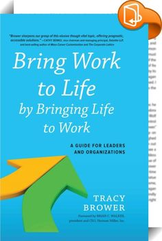 bring work to life by bringing life to work a guide for leaders and organizations