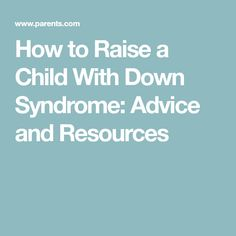 How to Raise a Child With Down Syndrome: Advice and Resources