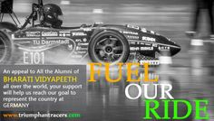"The journey till now has been eventful - and its this year, the milestone, which awaits your support. Why is why the much awaited ""Fuel Our Ride"" Campaign for all the Bharati Vidyapeeth Alumni is here to make a genuine contribution to the Team called Triumphant Racers from Bharati Vidyapeeth College of Engineering, Navi Mumbai who are trying to create a dent in the universe."