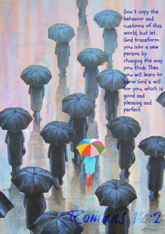 Romans 12:2 Do not conform any longer to the pattern of this world, but be transformed by the renewing of your mind.  Then you will be able to test and approve what God's will is - his good, pleasing, and perfect will.