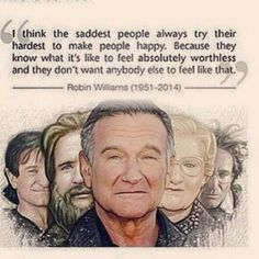 I think the saddest people always try their hardest to make people happy. Because they know what it's like to feel absolutely worthless and they don't want anybody else to feel like that.  -------Robin Williams (1951 -2014) -------