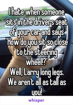 "Someone posted a whisper in the group Short girl problems, which reads ""I hate when someone sits in the drivers seat of your car and says ""How do you sit so close to the steering wheel! We aren't all as tall as you! Short People Humor, Short People Problems, Short Girl Problems, Short Jokes, Funny People, Short People Quotes, Whisper App Confessions, Whisper Quotes, Haha Funny"