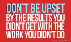 """""""Não fiques chateado, com os resultados que não tens com o trabalho que não fizeste""""."""