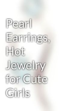 "Read ""Pearl Earrings, Hot Jewelry for Cute Girls"" #wattpad #fantasy"