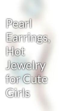 """Read """"Pearl Earrings, Hot Jewelry for Cute Girls"""" #wattpad #fantasy"""