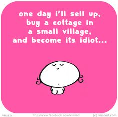 Vimrod: One day i'll sell up, buy a cottage in a small village, and become its idiot... http://vimrod.com/daily-cartoons/vm8624/