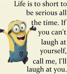 Minion quotes| Better to keep going and laugh at yourself... just make funny faces in front of the mirror.