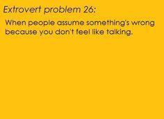 Extrovert problems  Doesn't happen often, but sometimes I really don't feel like talking.