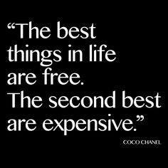 """The best things in life are free; the second best are expensive."" Coco Chanel"