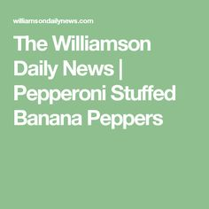 The Williamson Daily News | Pepperoni Stuffed Banana Peppers