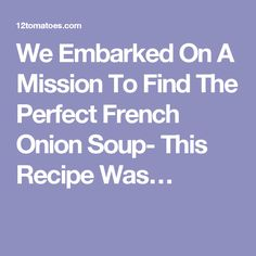 We Embarked On A Mission To Find The Perfect French Onion Soup- This Recipe Was…